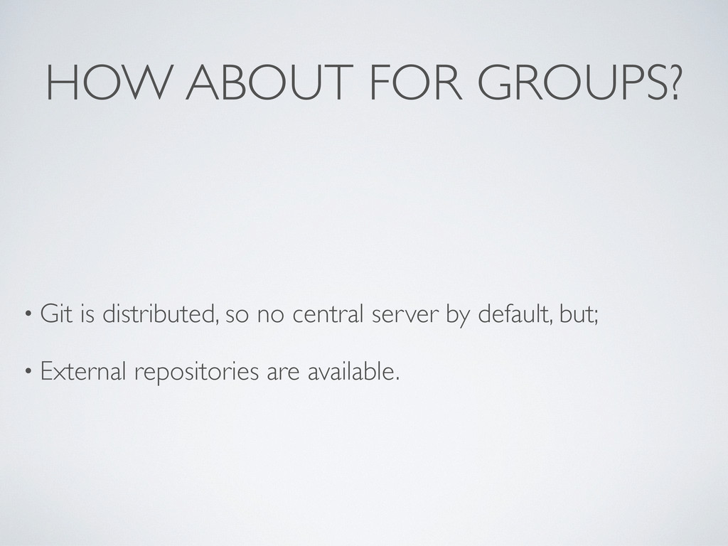 HOW ABOUT FOR GROUPS? • Git is distributed, so ...