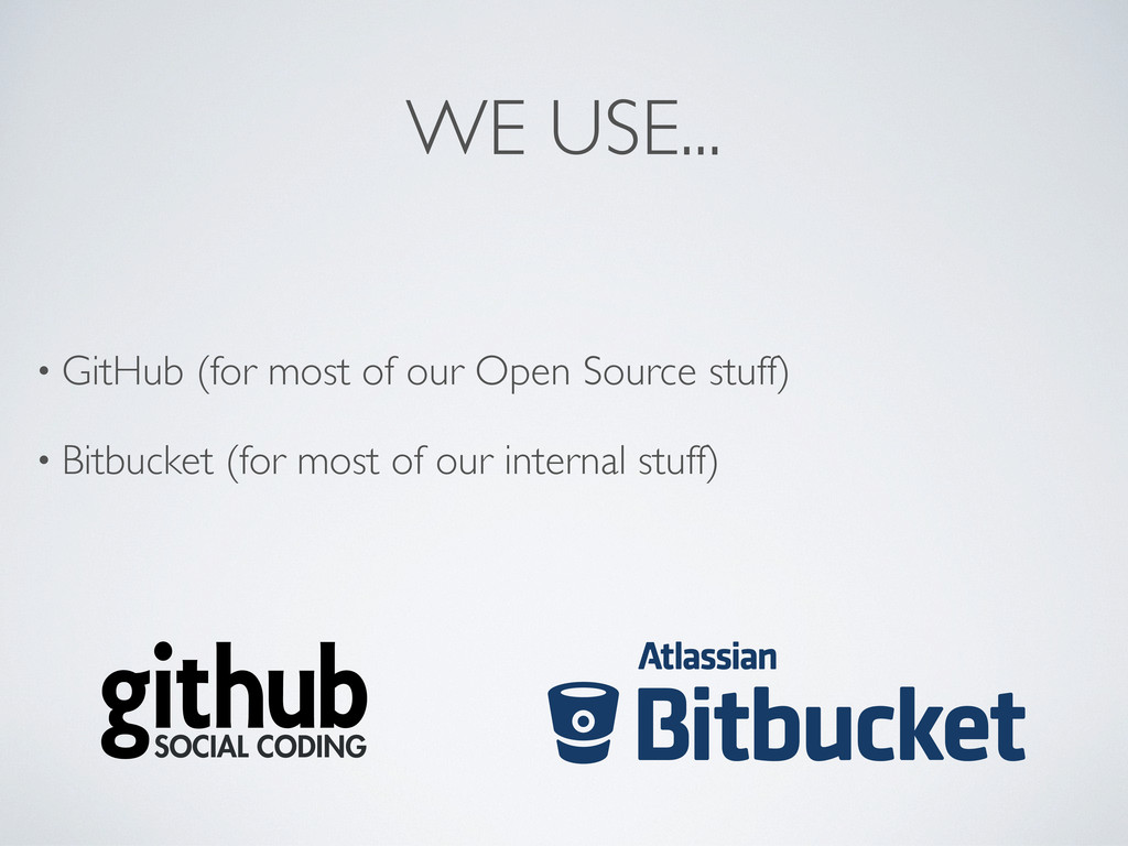 WE USE... • GitHub (for most of our Open Source...