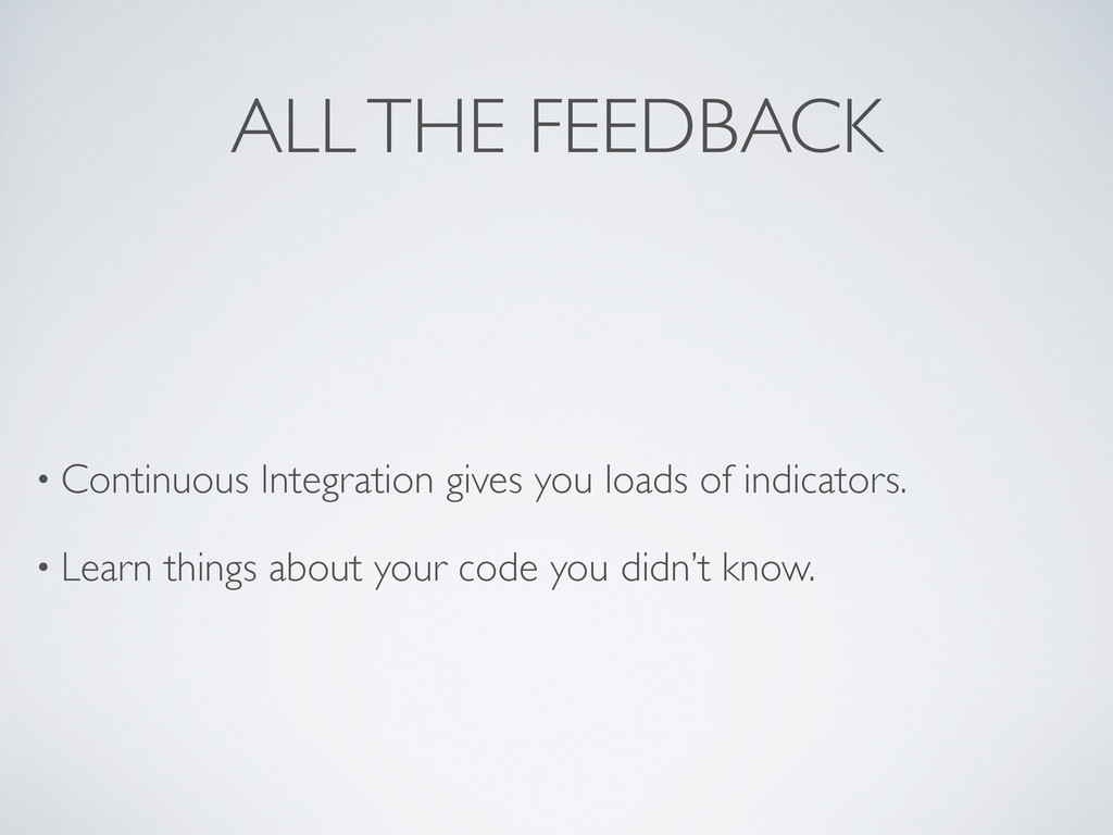 ALL THE FEEDBACK • Continuous Integration gives...