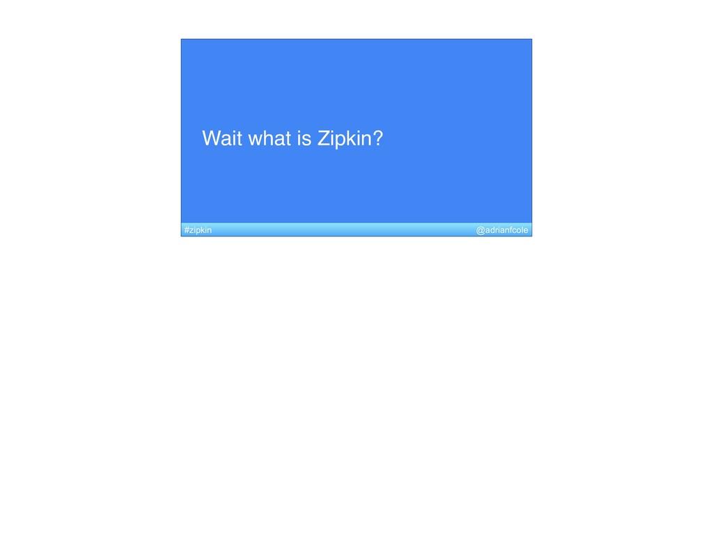 Wait what is Zipkin? @adrianfcole #zipkin