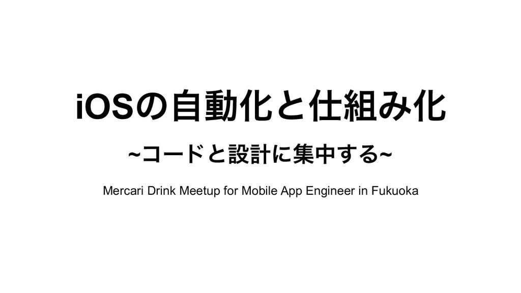iOSͷࣗಈԽͱΈԽ ~ίʔυͱઃܭʹूத͢Δ~ Mercari Drink Meetup...