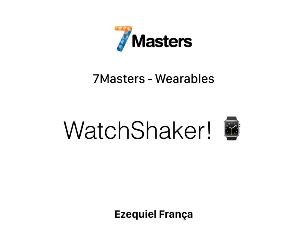 7Masters - Wearables Ezequiel França WatchShake...