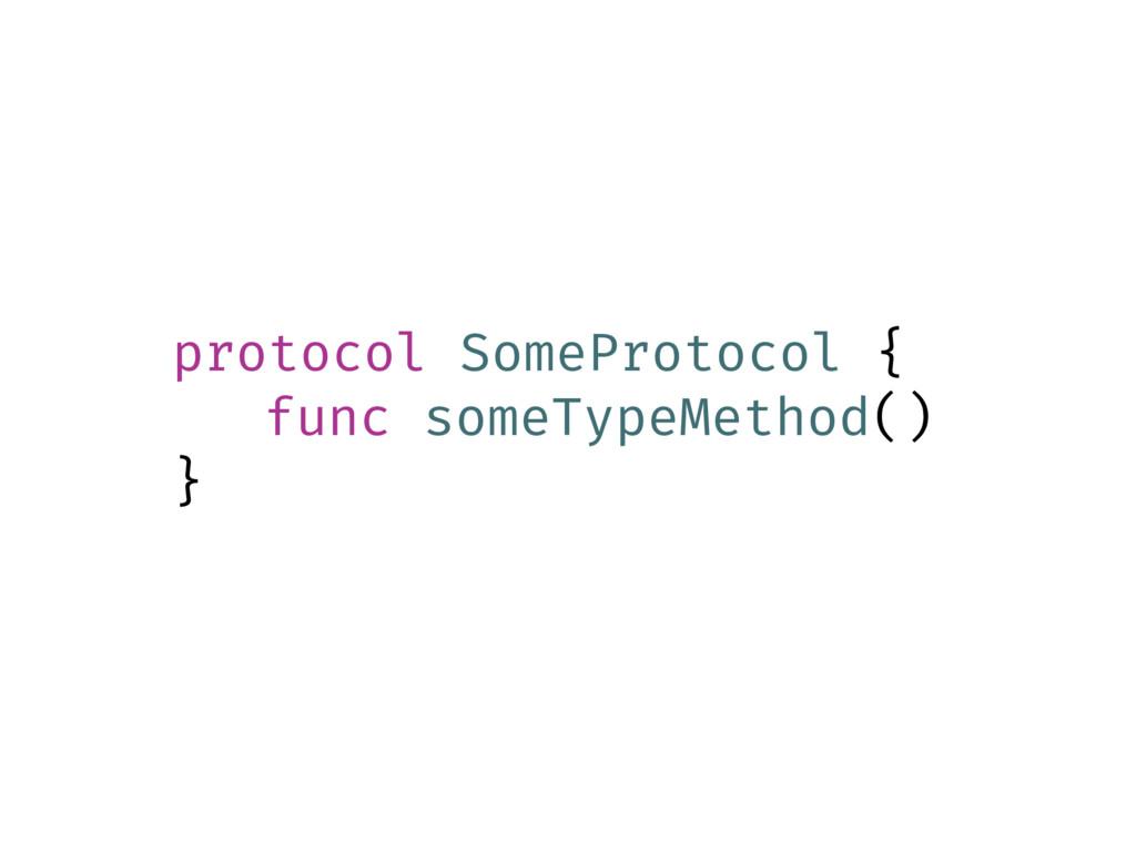protocol SomeProtocol { func someTypeMethod() }