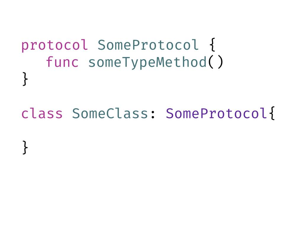 protocol SomeProtocol { func someTypeMethod() }...