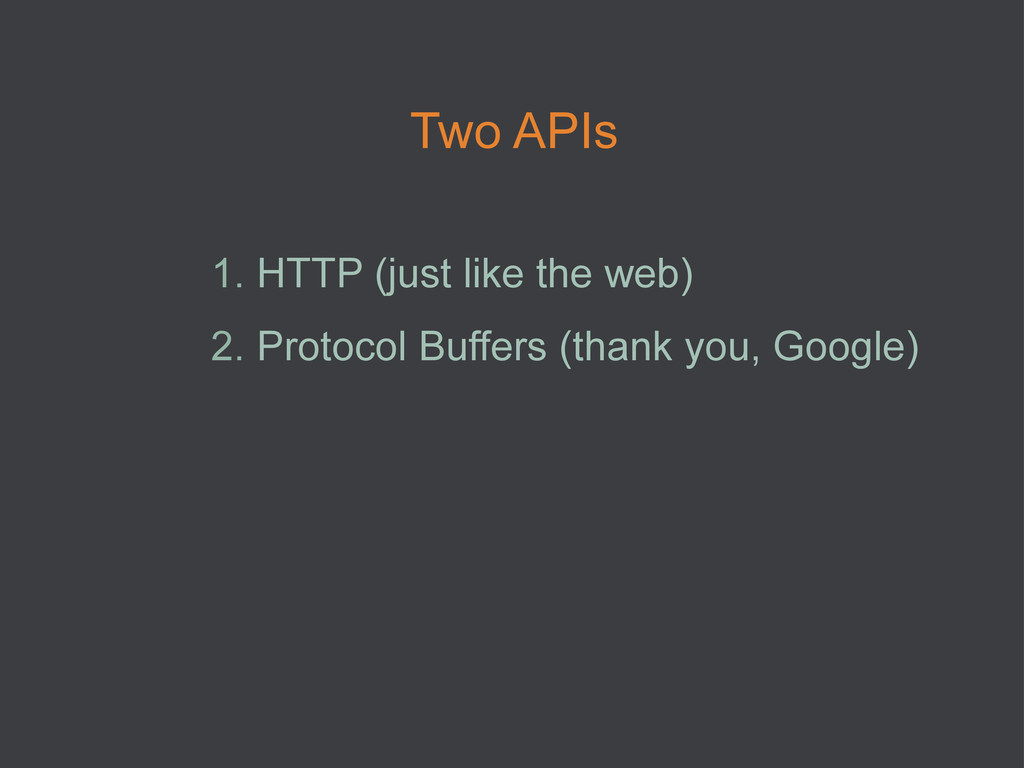 Two APIs 1. HTTP (just like the web) 2. Proto...
