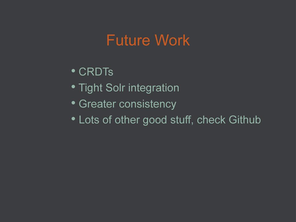 Future Work • CRDTs • Tight Solr integration ...