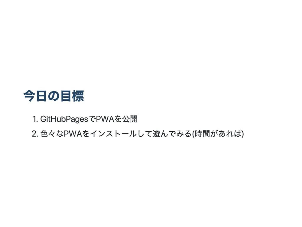 今日の目標 1. GitHubPagesでPWAを公開 2. 色々なPWAをインストールして遊...