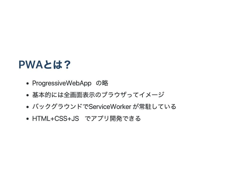PWAとは? Progressive Web App の略 基本的には全画面表示のブラウザって...