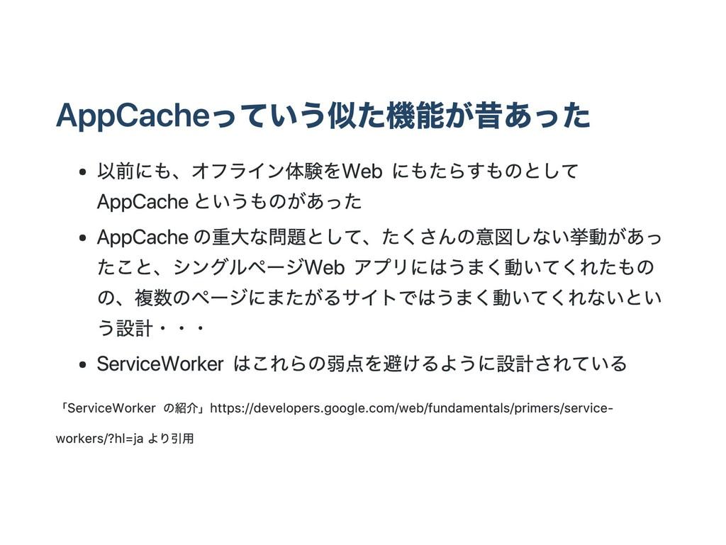 AppCacheっていう似た機能が昔あった 以前にも、オフライン体験を Web にもたらすもの...