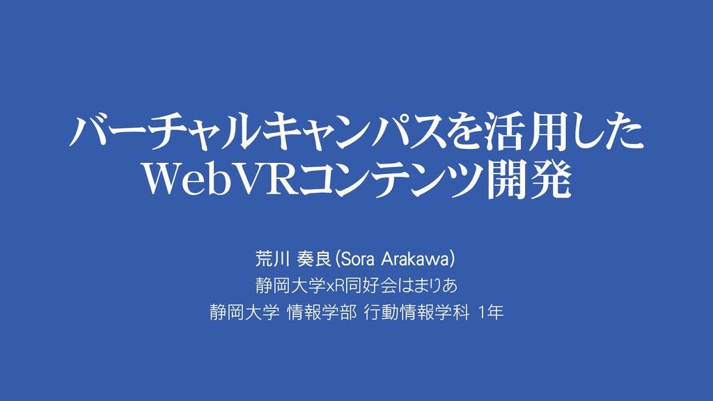 バーチャルキャンパスを活用した WebVRコンテンツ開発 荒川 奏良(Sora Arakawa...