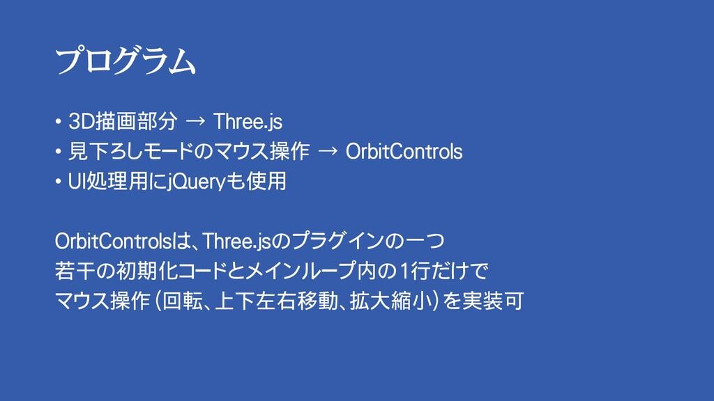 プログラム • 3D描画部分 → Three.js • 見下ろしモードのマウス操作 → Orb...