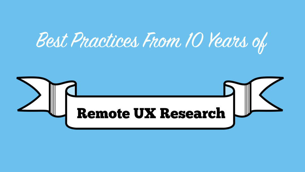 Best Practices From 10 Years of Remote UX Resea...