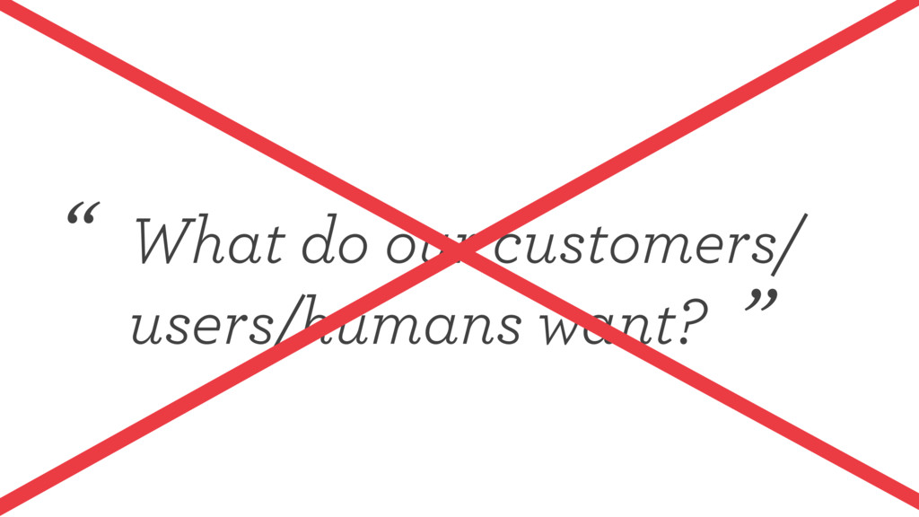 "What do our customers/ users/humans want? "" """