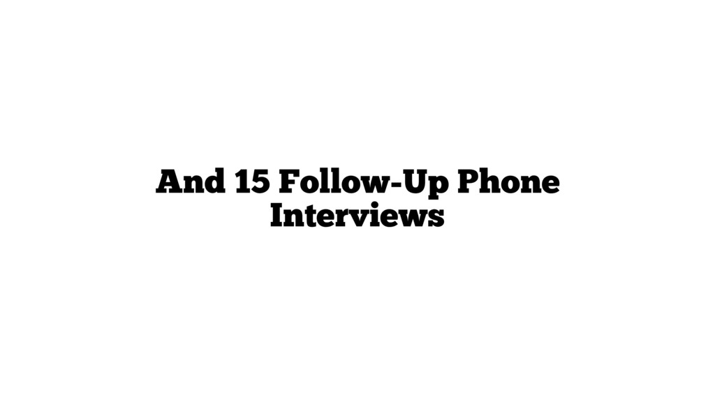 And 15 Follow-Up Phone Interviews
