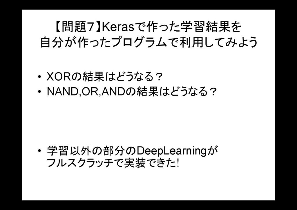 【問題7】Kerasで作った学習結果を 自分が作ったプログラムで利用してみよう • XORの結...