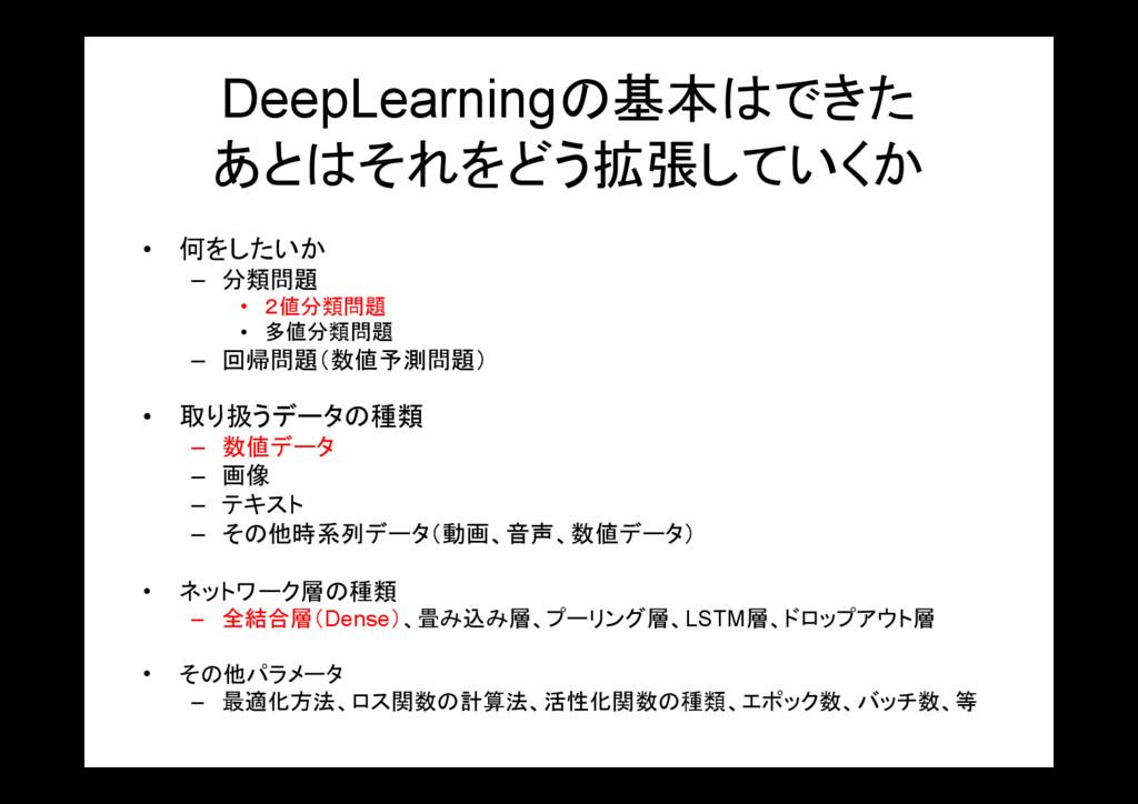 DeepLearningの基本はできた あとはそれをどう拡張していくか • 何をしたいか – ...