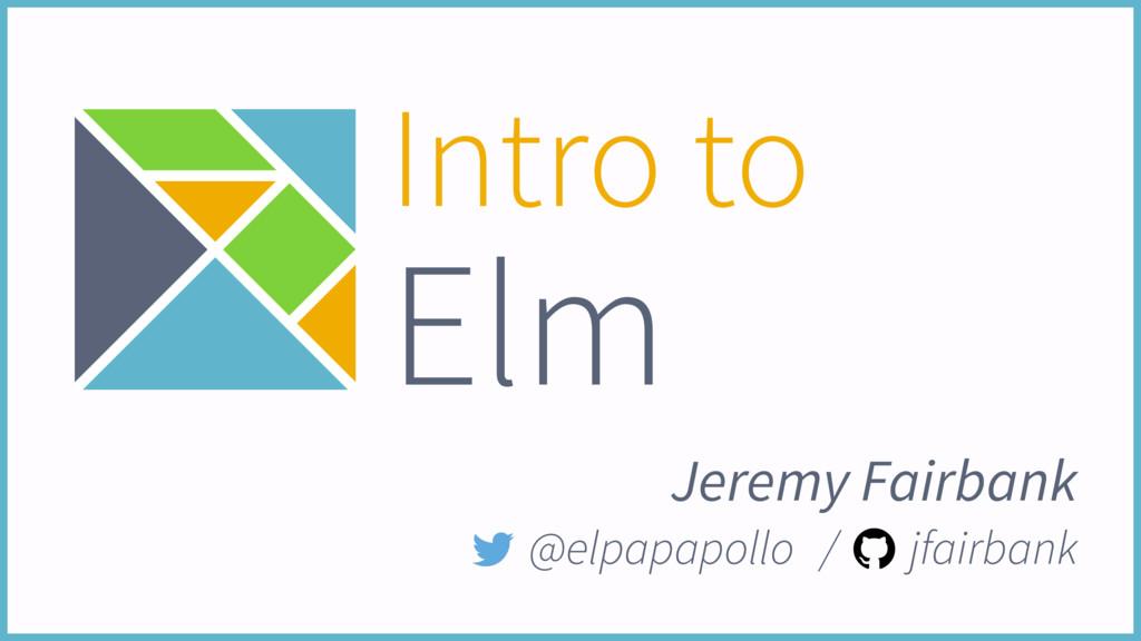 Intro to Elm Jeremy Fairbank @elpapapollo / jfa...