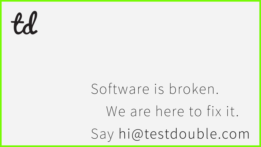 Software is broken. We are here to fix it. Say ...
