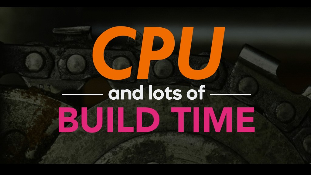 CPU BUILD TIME and lots of