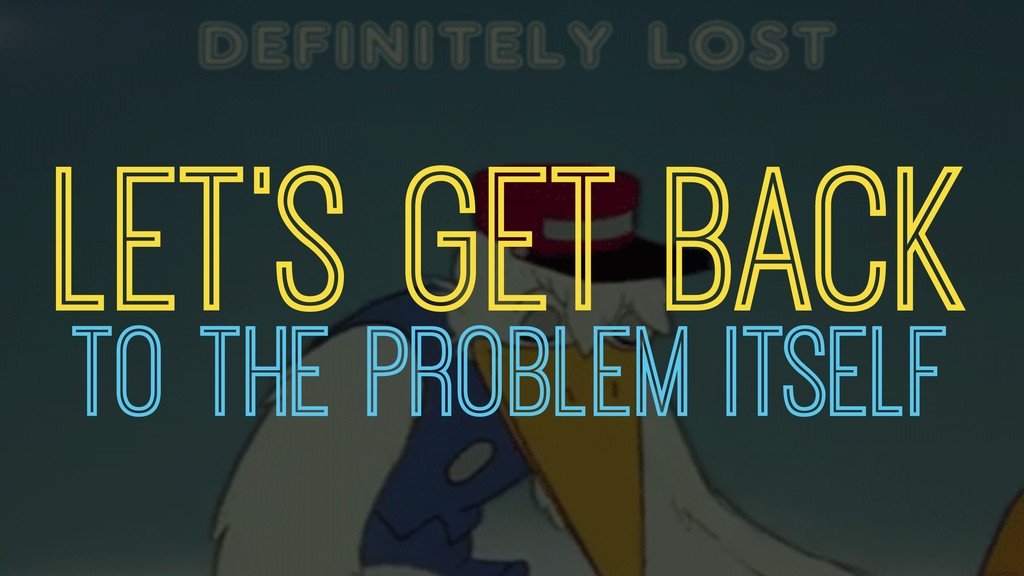 LET'S GET BACK TO THE PROBLEM ITSELF