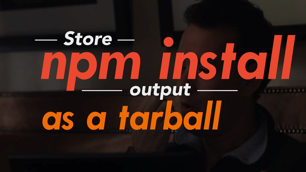npm install Store output as a tarball