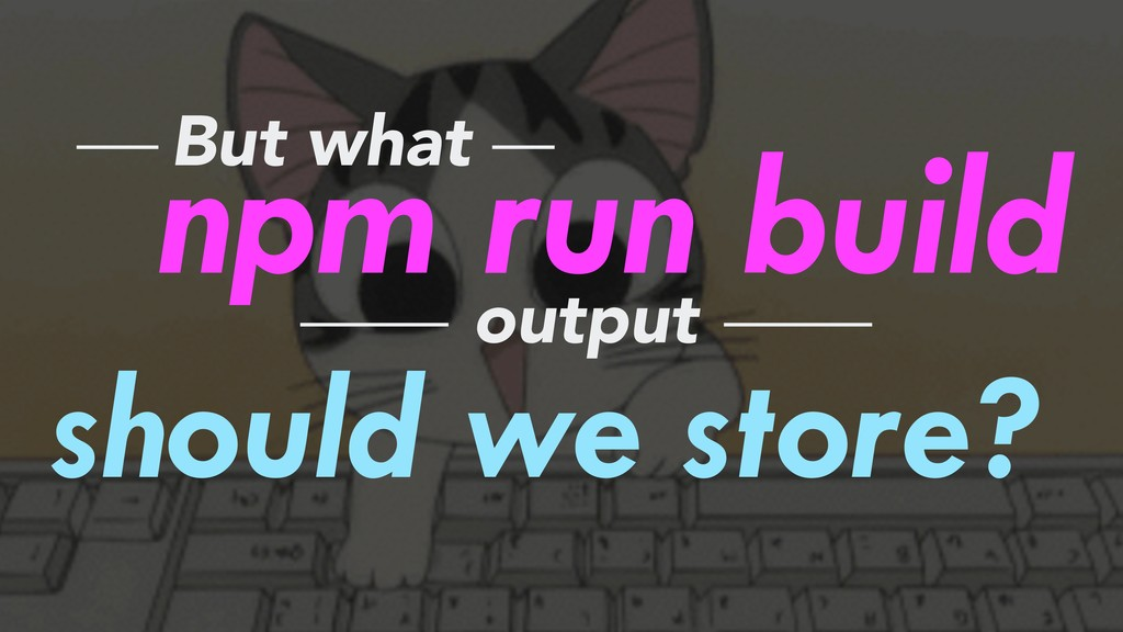 npm run build But what output should we store?