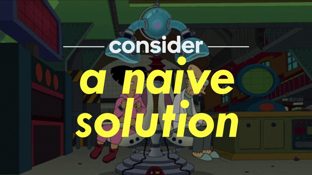 a naive solution consider