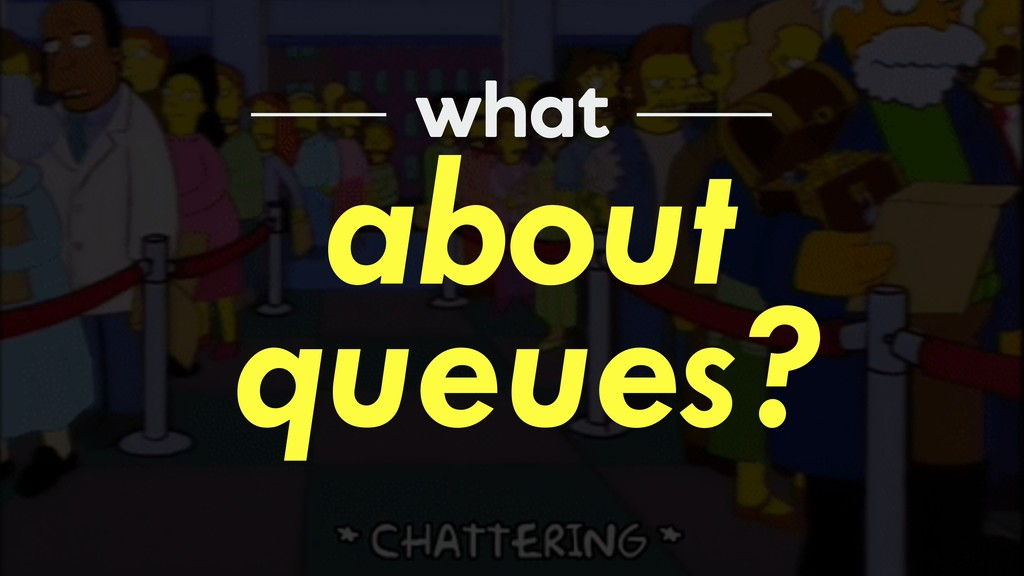 about queues? what