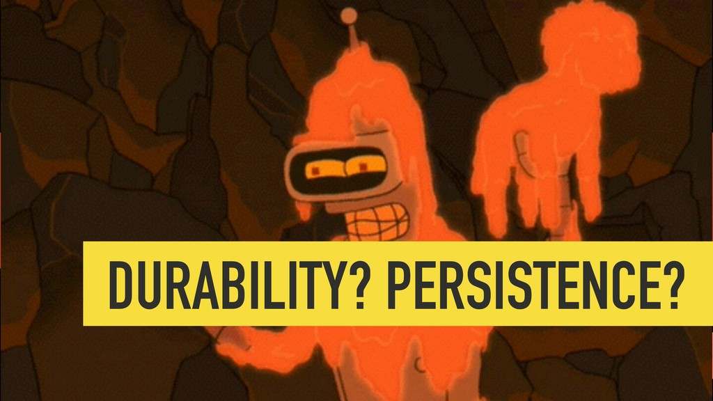 PLACEHOLDER durability DURABILITY? PERSISTENCE?