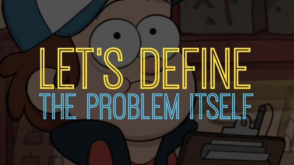 LET'S DEFINE THE PROBLEM ITSELF
