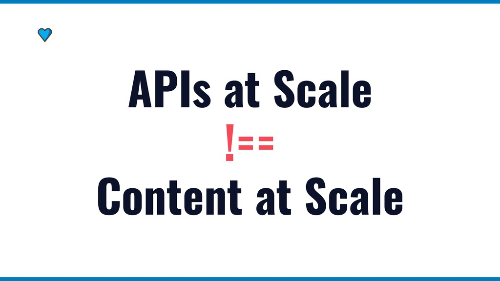 APIs at Scale   !==   Content at Scale