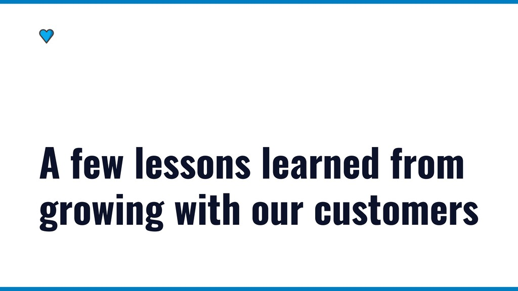 A few lessons learned from growing with our cus...