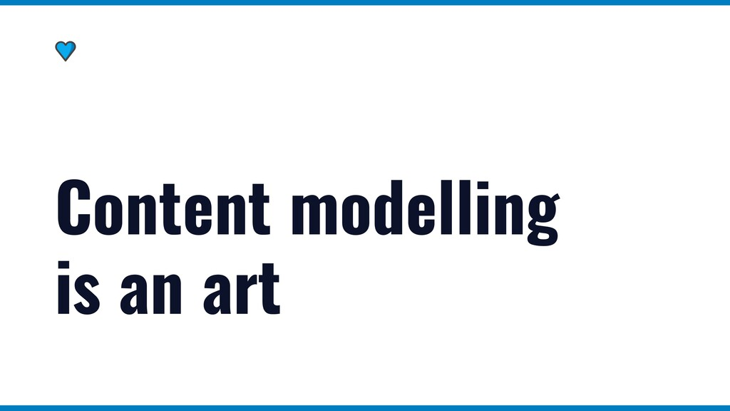Content modelling   is an art