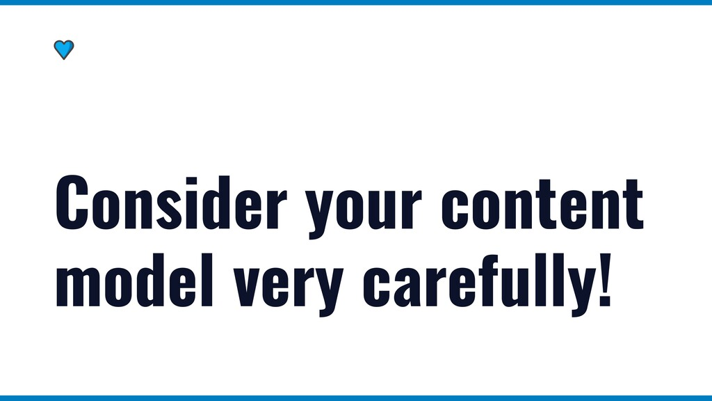 Consider your content model very carefully!