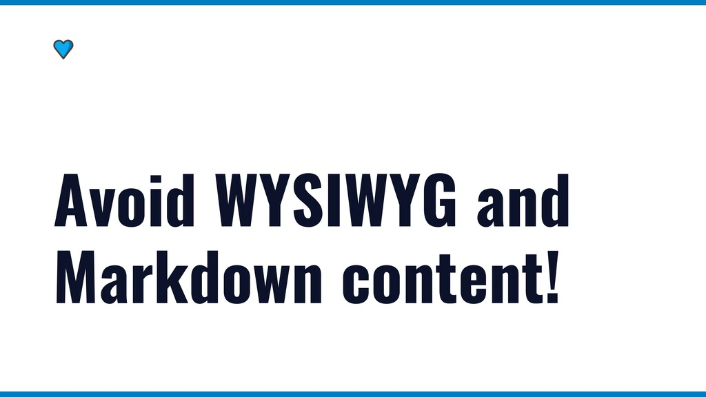 Avoid WYSIWYG and Markdown content!