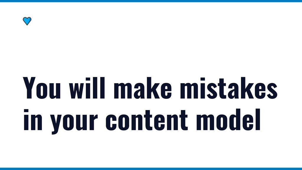 You will make mistakes in your content model