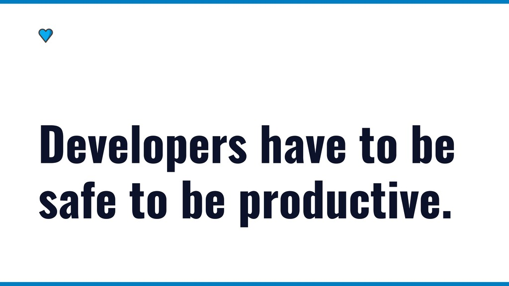 Developers have to be safe to be productive.