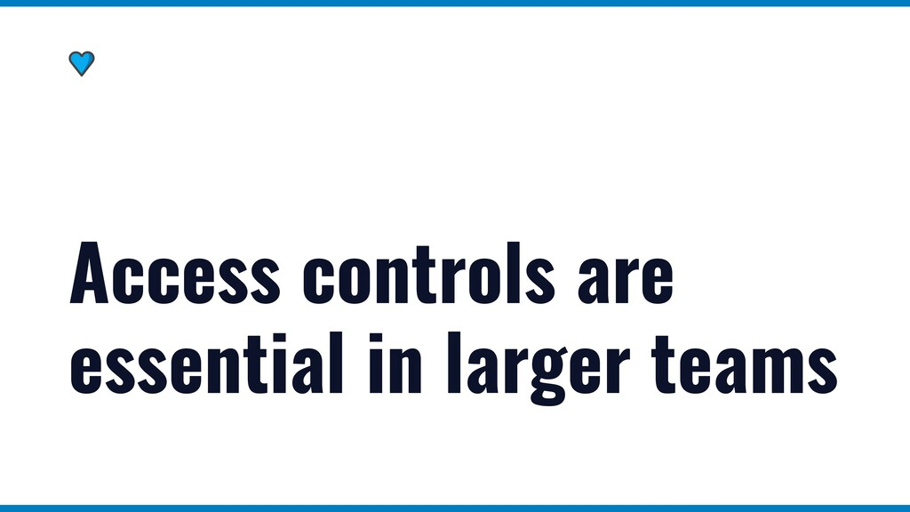 Access controls are essential in larger teams