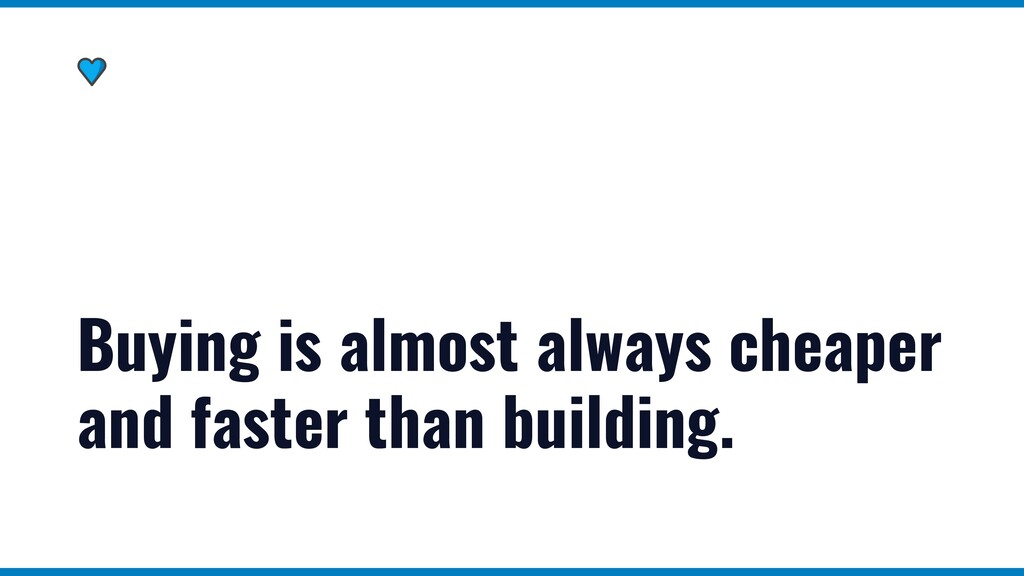 Buying is almost always cheaper and faster than...