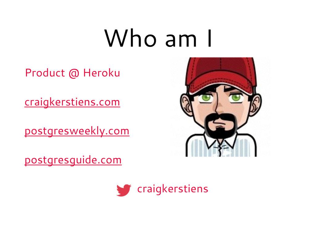 Who am I Product @ Heroku craigkerstiens.com po...