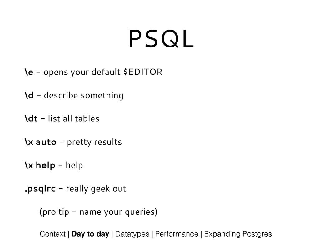 PSQL \e - opens your default $EDITOR \d - descr...