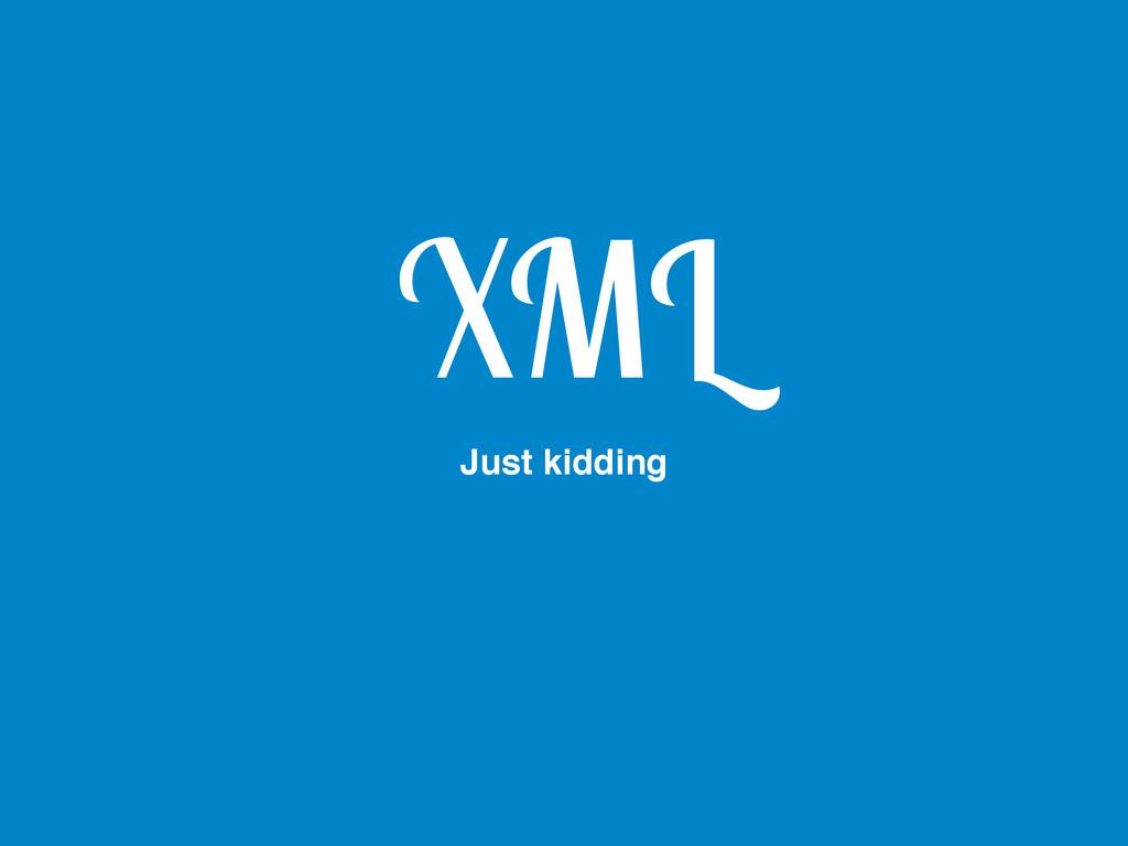 XML Just kidding