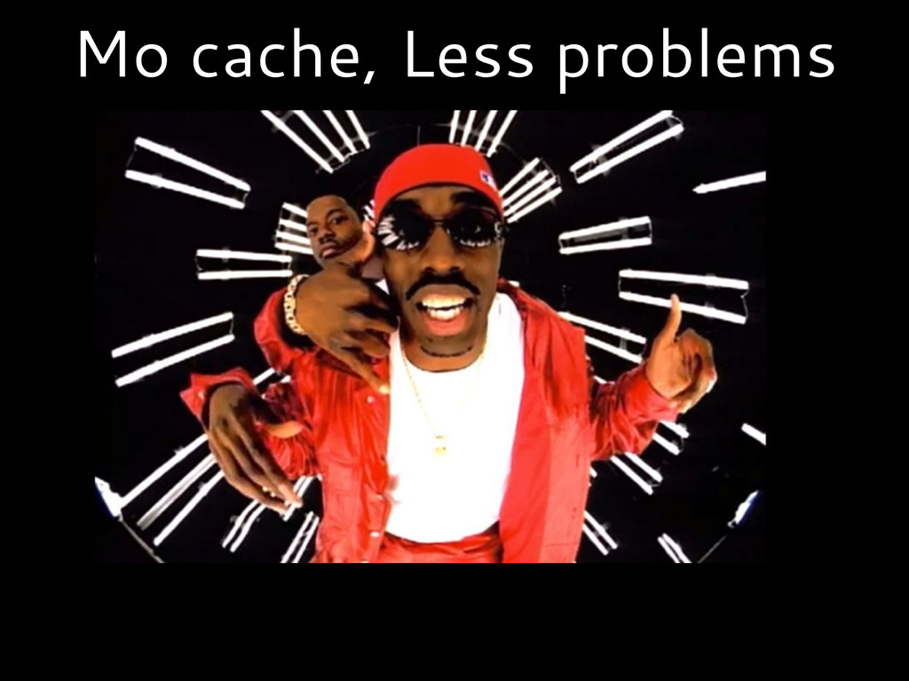 Mo cache, Less problems