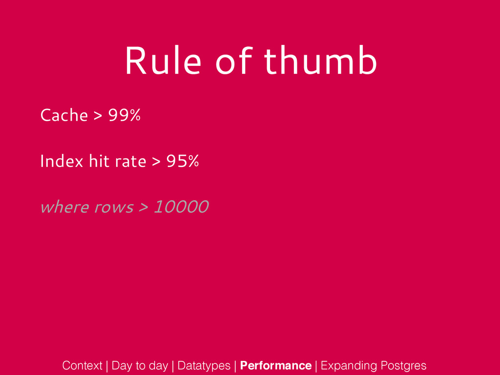 Rule of thumb Cache > 99% Index hit rate > 95% ...
