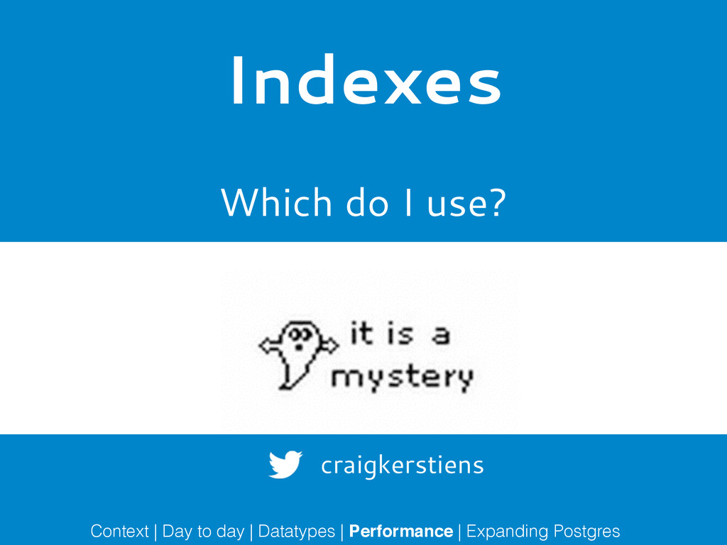 Indexes Which do I use? Context | Day to day | ...