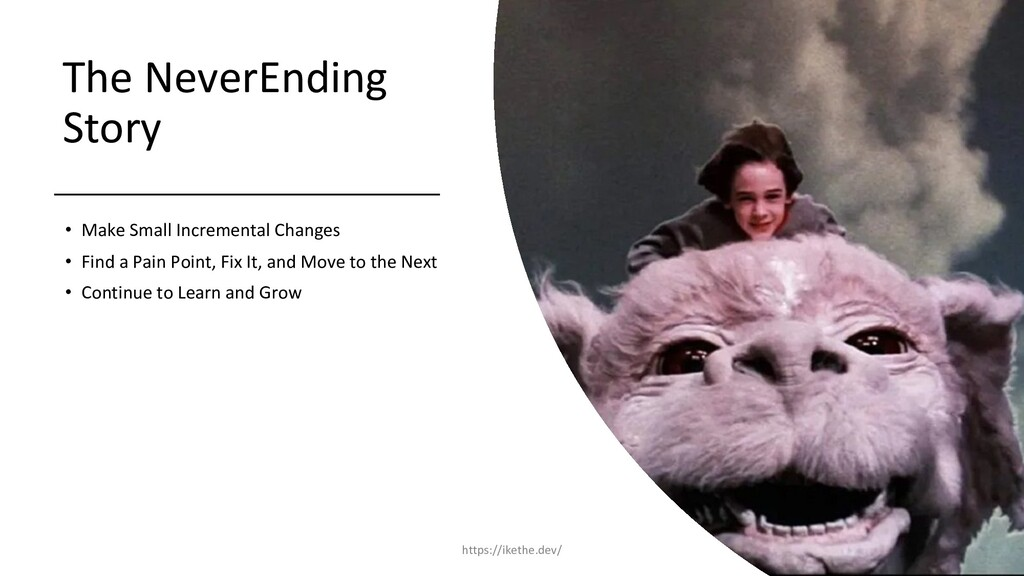 The NeverEnding Story • Make Small Incremental ...