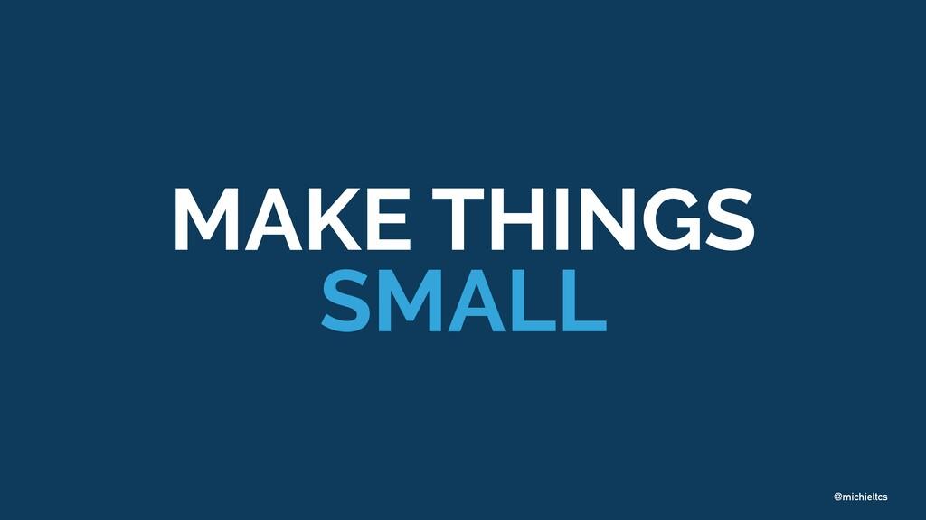 @michieltcs MAKE THINGS SMALL