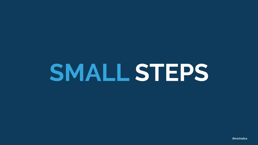 @michieltcs SMALL STEPS