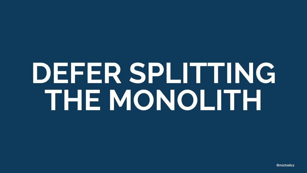 @michieltcs DEFER SPLITTING THE MONOLITH