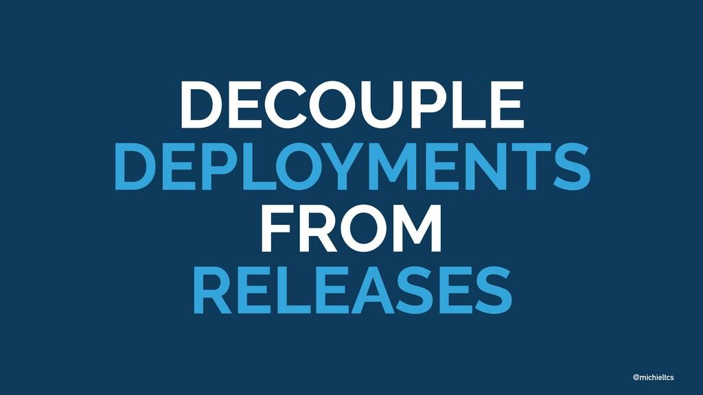 @michieltcs DECOUPLE DEPLOYMENTS FROM RELEASES